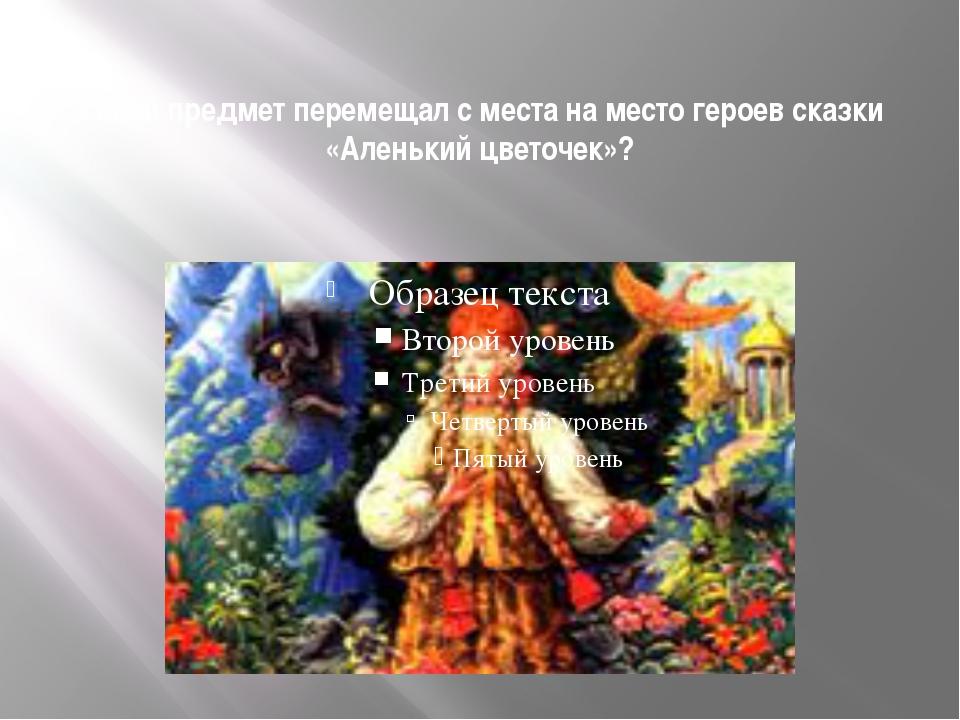 Какой предмет перемещал с места на место героев сказки «Аленький цветочек»?