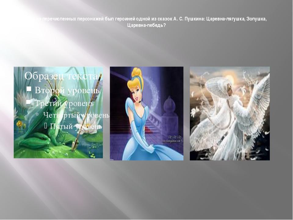 Кто из перечисленных персонажей был героиней одной из сказок А. С. Пушкина:...