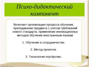 Психо-дидактический компонент Включает организацию процесса обучения, препода