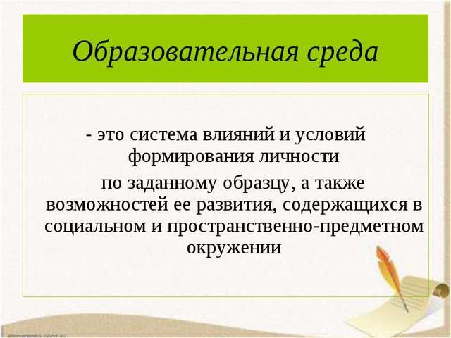 Образовательная среда - это система влияний и условий формирования личности п...
