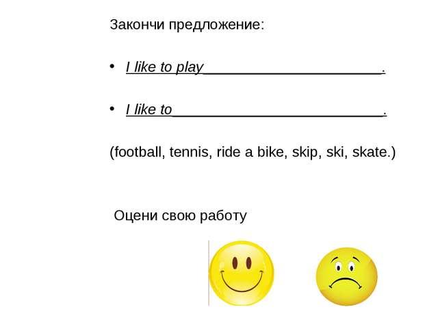 Закончи предложение: I like to play______________________. I like to_________...