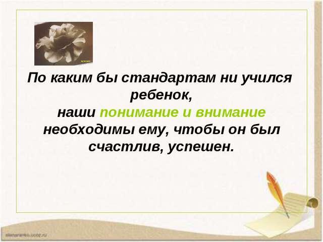 По каким бы стандартам ни учился ребенок, наши понимание и внимание необходим...