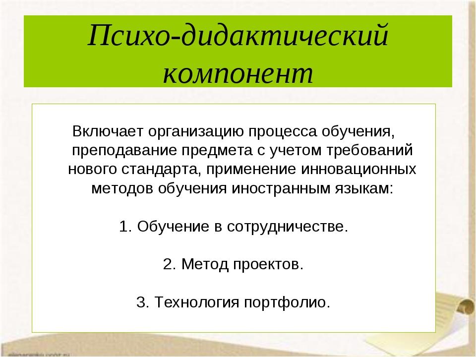 Психо-дидактический компонент Включает организацию процесса обучения, препода...