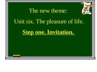 The new theme: Unit six. The pleasure of life. Step one. Invitation.