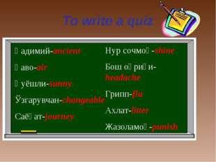 To write a quiz Қадимий-ancient Ҳаво-air Қуёшли-sunny Ўзгарувчан-changeable С