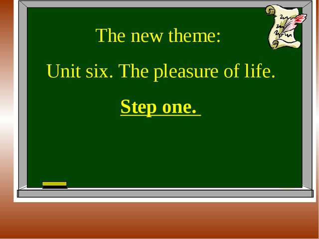 The new theme: Unit six. The pleasure of life. Step one.