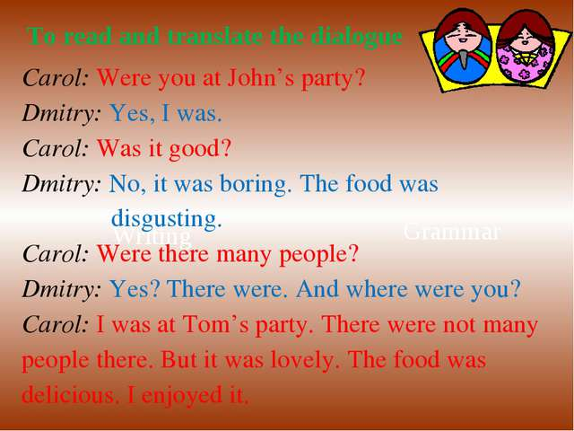 Writing Grammar To read and translate the dialogue Carol: Were you at John's...