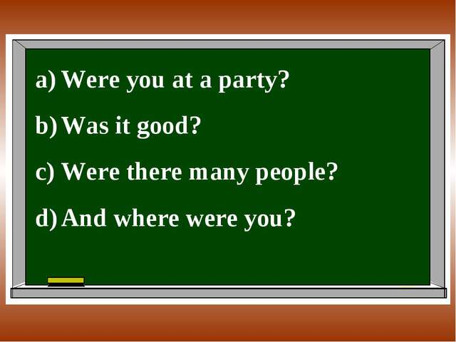Were you at a party? Was it good? Were there many people? And where were you?
