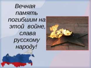 Вечная память погибшим на этой войне, слава русскому народу!