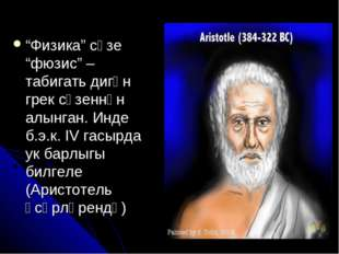 """""""Физика"""" сүзе """"фюзис"""" – табигать дигән грек сүзеннән алынган. Инде б.э.к. IV"""