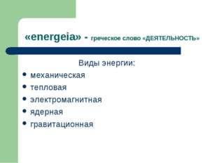 «energeia» - греческое слово «ДЕЯТЕЛЬНОСТЬ» Виды энергии: механическая теплов