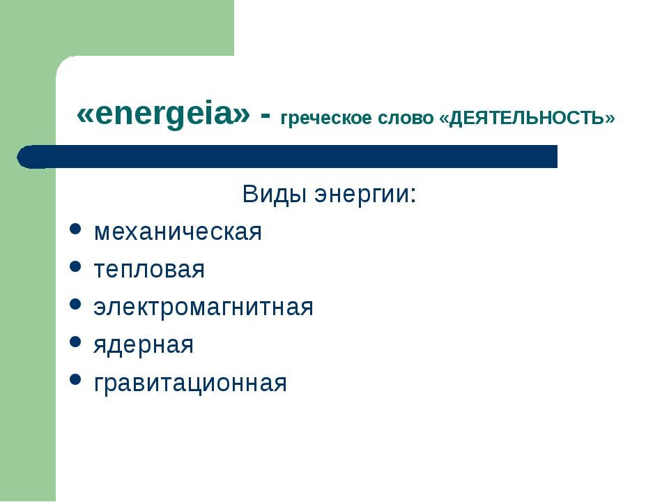 «energeia» - греческое слово «ДЕЯТЕЛЬНОСТЬ» Виды энергии: механическая теплов...