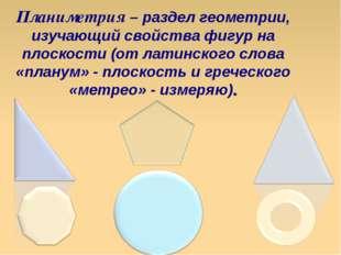 Планиметрия – раздел геометрии, изучающий свойства фигур на плоскости (от лат