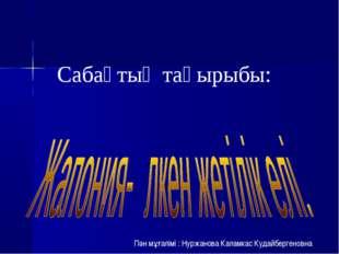 Сабақтың тақырыбы: Пән мұғалімі : Нуржанова Каламкас Кудайбергеновна