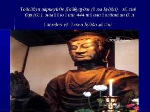 Тодайдзи шіркеуінде Дайбуцудэн (Ұлы Будда) мүсіні бар (6ғ), оны құю үшін 444