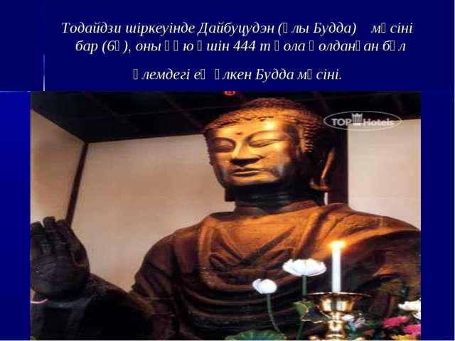 Тодайдзи шіркеуінде Дайбуцудэн (Ұлы Будда) мүсіні бар (6ғ), оны құю үшін 444...