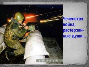 Чеченская война. Чеченская война, растерзан-ные души… Урок мужества