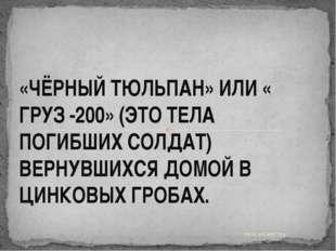 УРОК МУЖЕСТВА. «ЧЁРНЫЙ ТЮЛЬПАН» ИЛИ « ГРУЗ -200» (ЭТО ТЕЛА ПОГИБШИХ СОЛДАТ) В