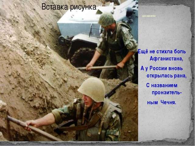 урок мужества Ещё не стихла боль Афганистана, А у России вновь открылась рана...