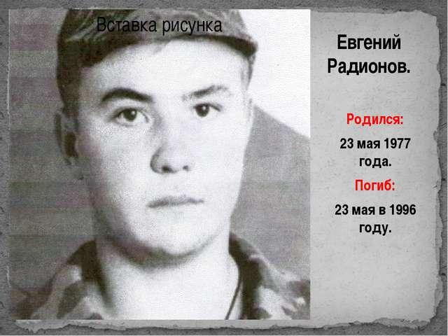 Евгений Радионов. Родился: 23 мая 1977 года. Погиб: 23 мая в 1996 году.