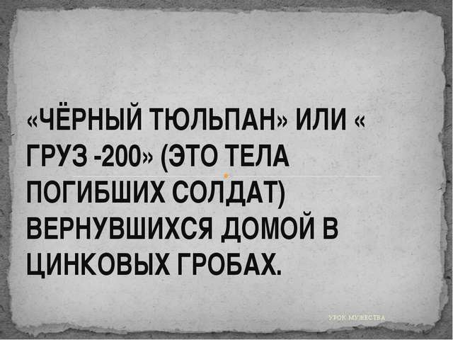 УРОК МУЖЕСТВА. «ЧЁРНЫЙ ТЮЛЬПАН» ИЛИ « ГРУЗ -200» (ЭТО ТЕЛА ПОГИБШИХ СОЛДАТ) В...