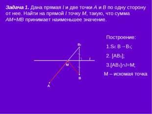 l М В1 В А Задача 1. Дана прямая l и две точки А и В по одну сторону от нее.