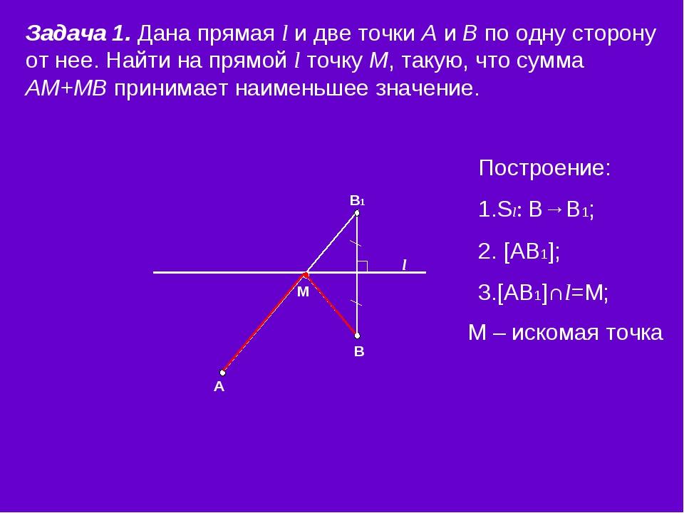 l М В1 В А Задача 1. Дана прямая l и две точки А и В по одну сторону от нее....