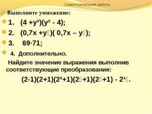 Самостоятельная работа. Выполните умножение: 1. (4 +у²)(у² - 4); 2. (0,7х +у
