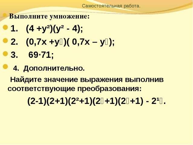 Самостоятельная работа. Выполните умножение: 1. (4 +у²)(у² - 4); 2. (0,7х +у...