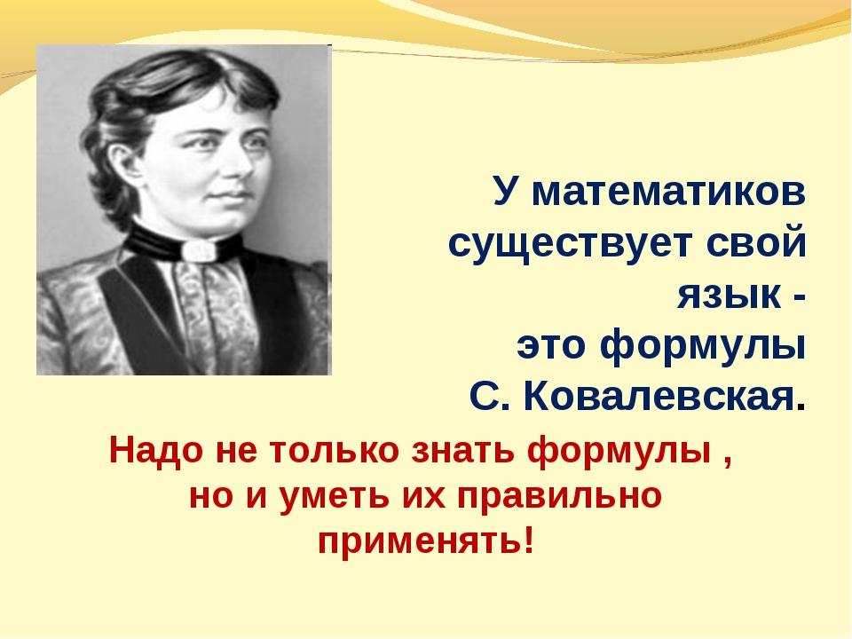 У математиков существует свой язык - это формулы С. Ковалевская. Надо не толь...