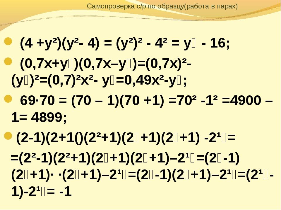 Самопроверка с/р по образцу(работа в парах) (4 +у²)(у²- 4) = (у²)² - 4² = у⁴...