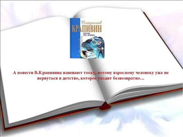 А повести В.Крапивина навевают тоску, потому взрослому человеку уже не вернут...