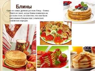 Блины Одно из самых древних русских блюд – блины. Никто не знает, когда блины