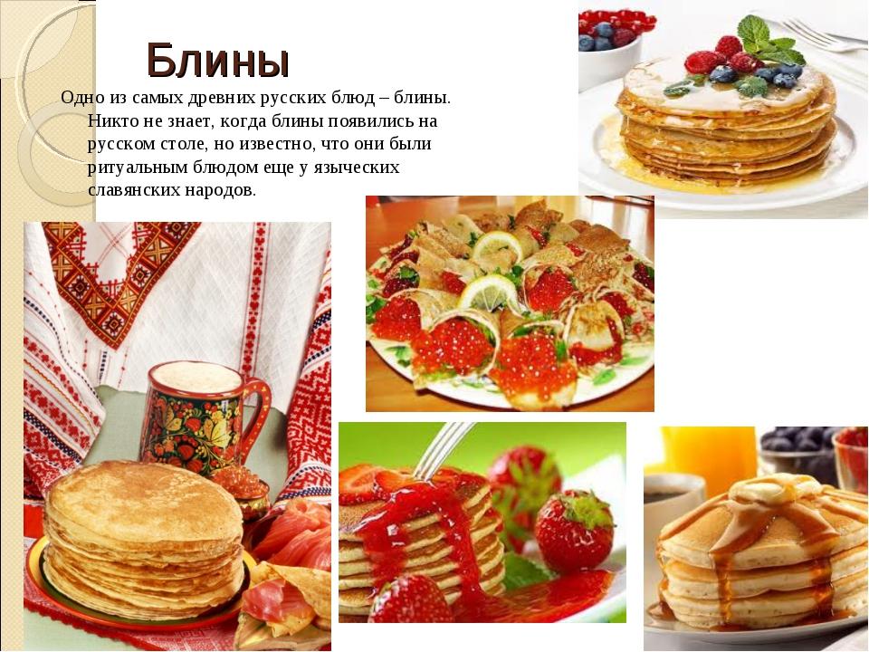 Блины Одно из самых древних русских блюд – блины. Никто не знает, когда блины...