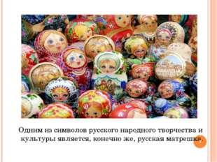 Одним из символов русского народного творчества и культуры является, конечно