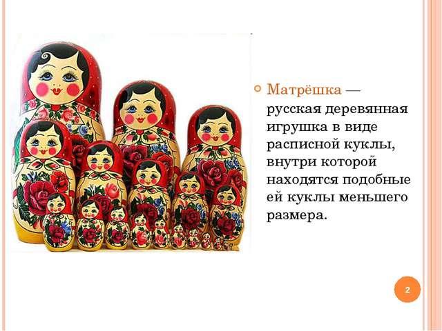 Матрёшка — русская деревянная игрушка в виде расписной куклы, внутри которой...