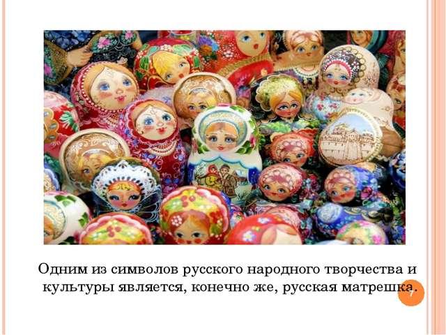 Одним из символов русского народного творчества и культуры является, конечно...