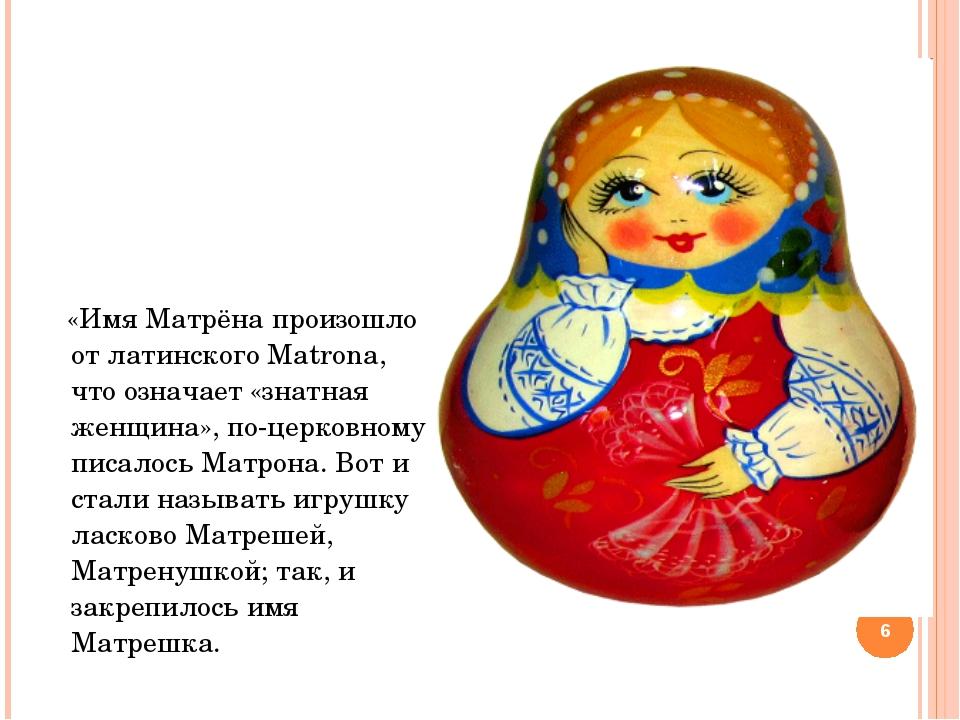 «Имя Матрёна произошло от латинского Matrona, что означает «знатная женщина»...