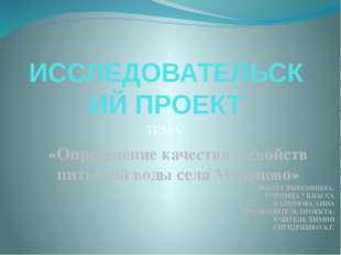 ИССЛЕДОВАТЕЛЬСКИЙ ПРОЕКТ ТЕМА: «Определение качества и свойств питьевой воды