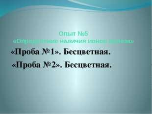 Опыт №5 «Определение наличия ионов железа» «Проба №1». Бесцветная. «Проба №2»