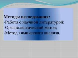 Методы исследования: -Работа с научной литературой; -Органолептический метод;