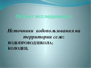 Объект исследования. Источники водопользования на территории села: ВОДОПРОВОД