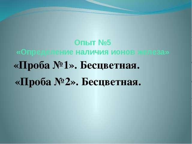 Опыт №5 «Определение наличия ионов железа» «Проба №1». Бесцветная. «Проба №2»...