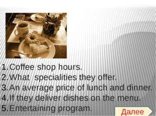 Coffee shop hours. What specialities they offer. An average price of lunch an