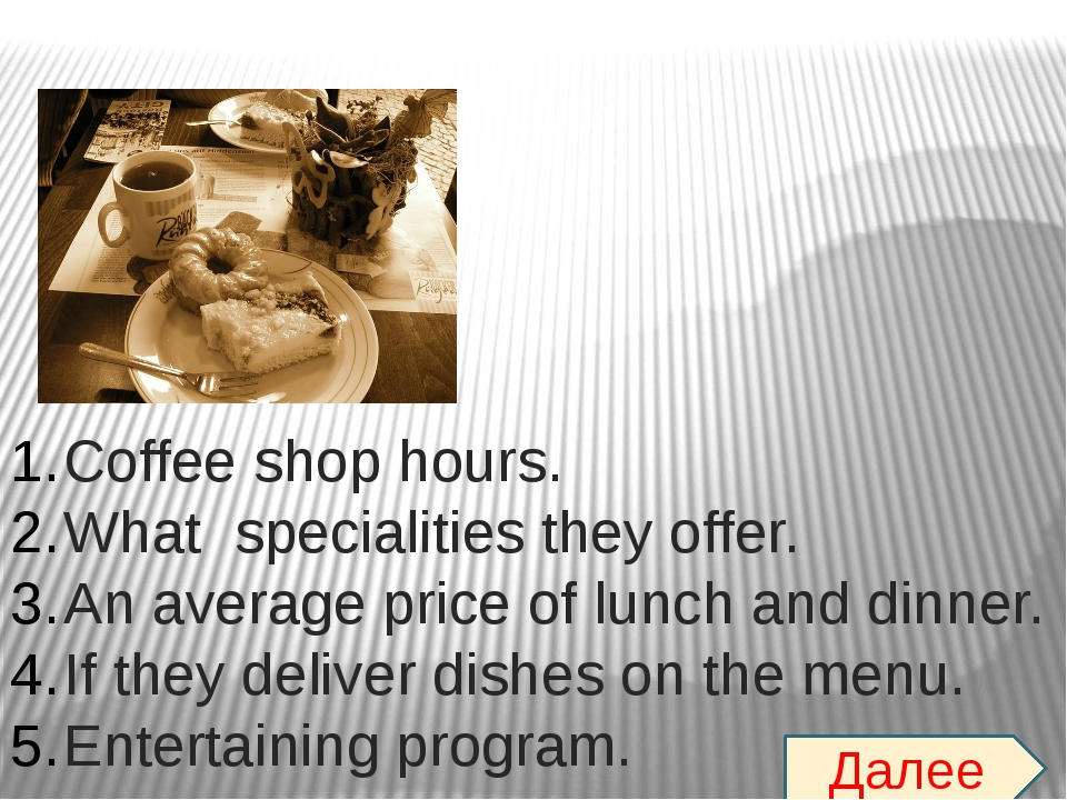 Coffee shop hours. What specialities they offer. An average price of lunch an...