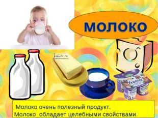 Молоко очень полезный продукт. Молоко обладает целебными свойствами.