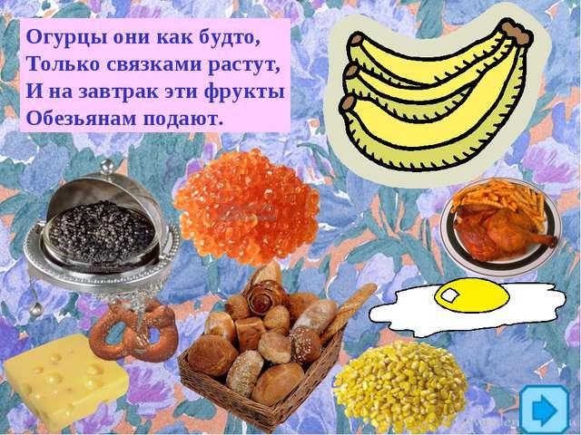 Огурцы они как будто, Только связками растут, И на завтрак эти фрукты Обезьян...