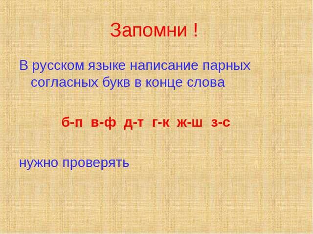 Запомни ! В русском языке написание парных согласных букв в конце слова б-п в...