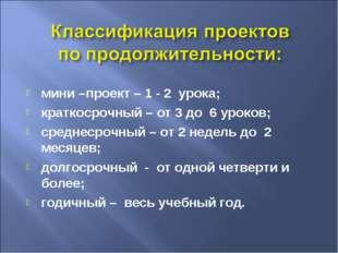 мини –проект – 1 - 2 урока; краткосрочный – от 3 до 6 уроков; среднесрочный –