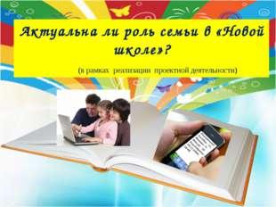Актуальна ли роль семьи в «Новой школе»? (в рамках реализации проектной деяте